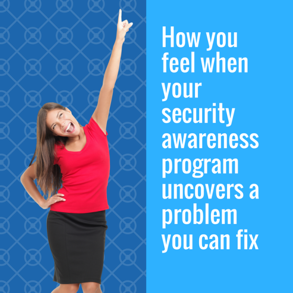 How you feel when your security awareness program uncovers a problem you can fix