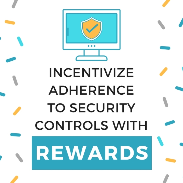 INCENTIVIZE ADHERENCE TO SECURITY CONTROLS WITHREWARDS