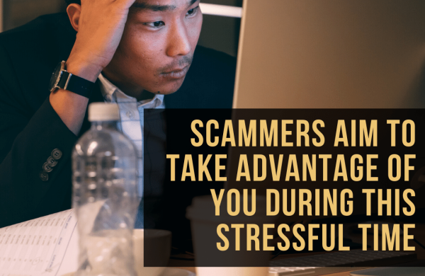 Scammers aim to take advantage of you during this stressful time